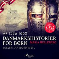 Danmarkshistorier for børn (15) (år 1536-1660) - Jarlen af Bothwell - Maria Helleberg