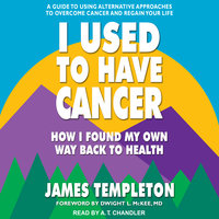 I Used to Have Cancer: How I Found My Own Way Back to Health - James Templeton