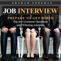 Job Interview: Prepare to Get Hired: Top 100 Common Questions and Winning Answers - Graham Foreman