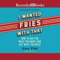 I Wanted Fries with That: How to Ask For What You Want and Get What You Need - Amy Fish
