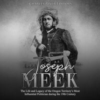 Joseph Meek: The Life and Legacy of the Oregon Territory's Most Influential Politician during the 19th Century - Charles River Editors