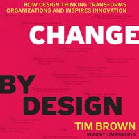 Change by Design: How Design Thinking Transforms Organizations and Inspires Innovation - Tim Brown