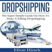 Dropshipping: The Super Simple Guide On How To Make A Killing Dropshipping - Efron Hirsch