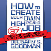 How to Create Your Own High Paying Job: 37 Tips for Reaching Your Career Goals - Gary S. Goodman