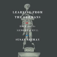 Learning from the Germans: Race and the Memory of Evil - Susan Neiman