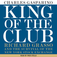 King of the Club: Richard Grasso and the Survival of the New York Stock Exchange - Charles Gasparino