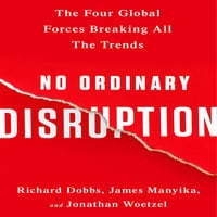 No Ordinary Disruption: The Four Global Forces Breaking All the Trends - Richard Dobbs, James Manyika, Jonathan Woetzel
