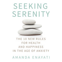 Seeking Serenity: The 10 New Rules for Health and Happiness in the Age of Anxiety - Amanda Enayati