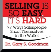 Selling is So Easy, It's Hard: 77 Ways Salespeople Shoot Themselves in the Wallet - Gary S. Goodman