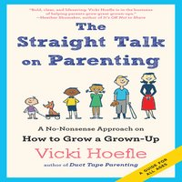 The Straight Talk on Parenting: A No-Nonsense Approach on How to Grow a Grown-Up - Vicki Hoefle