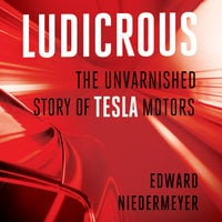 Ludicrous: The Unvarnished Story of Tesla Motors - Edward Niedermeyer