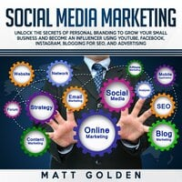Social Media Marketing: Unlock the Secrets of Personal Branding to Grow Your Small Business and Become an Influencer Using YouTube, Facebook, Instagram, Blogging for SEO, and Advertising - Matt Golden