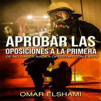 Aprobar las Oposiciones a la primera: De no saber nada a Opositar con éxito - Omar Elshami