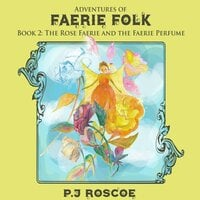 The Rose Faerie and The Faerie Perfume - P.J. Roscoe