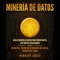 Minería de Datos: Guía de Minería de Datos para Principiantes, que Incluye Aplicaciones para Negocios, Técnicas de Minería de Datos, Conceptos y Más - Herbert Jones