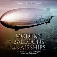 Modern Balloons and Airships: The History and Legacy of Dirigibles during the 20th Century - Charles River Editors