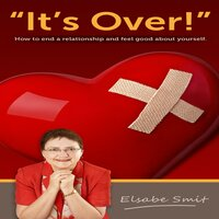 It's Over! How To End a Relationship And Feel Good About Yourself - Elsabe Smit