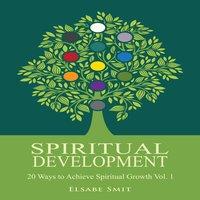 Spiritual Development: 20 Ways to Achieve Spiritual Growth Vol. 1 - Elsabe Smit