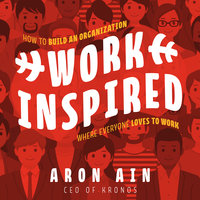 WorkInspired: How to Build an Organization Where Everyone Loves to Work - Aron Ain