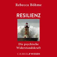 Resilienz: Die psychische Widerstandskraft - Rebecca Böhme
