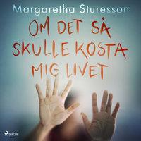Om det så skulle kosta mig livet - Margaretha Sturesson