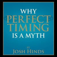 Why Perfect Timing is a Myth - Josh Hinds
