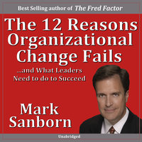 The 12 Reasons Organizational Change Fails…and What Leaders Need to Do to Succeed! - Marc Sanborn