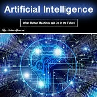 Artificial Intelligence: What Human Machines Will Do in the Future - Quinn Spencer