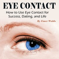 Eye Contact: How to Use Eye Contact for Success, Dating, and Life - Emer Walds