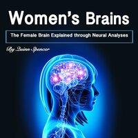 Women's Brains: The Female Brain Explained through Neural Analyses - Quinn Spencer