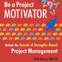 Be a Project Motivator: Unlock the Secrets of Strengths-Based Project Management - Ruth Pearce