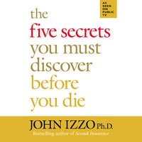 The Five Secrets You Must Discover Before You Die - John Izzo (PhD)
