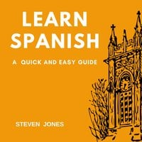 Learn Spanish: A Quick and Easy Guide - Steven Jones
