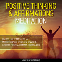 Positive Thinking & Affirmations Meditation: Use the Law of Attraction for Manifesting Your Dream Life of Wealth, Success, Money, Abundance, Health & Love (Self Hypnosis, Affirmations, Guided Imagery & Relaxation Techniques) - Mindfulness Training