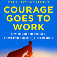 Courage Goes to Work: How to Build Backbones, Boost Performance, and Get Results - Bill Treasurer
