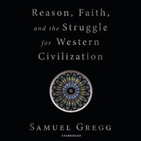 Reason, Faith, and the Struggle for Western Civilization - Samuel Gregg