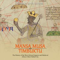 Mansa Musa and Timbuktu: The History of the West African Emperor and Medieval Africa's Most Fabled City - Charles River Editors