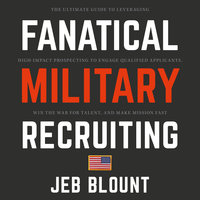 Fanatical Military Recruiting: The Ultimate Guide to Leveraging High-Impact Prospecting to Engage Qualified Applicants, Win the War for Talent, and Make Mission Fast - Jeb Blount