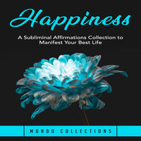 Happiness: A Subliminal Affirmations Collection to Manifest Your Best Life - Mondo Collections