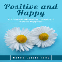 Positive and Happy: A Subliminal Affirmations Collection to Increase Happiness - Mondo Collections