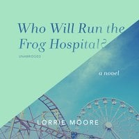 Who Will Run the Frog Hospital?: A Novel - Lorrie Moore