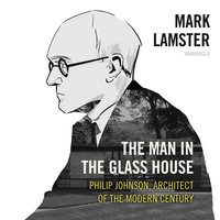 The Man in the Glass House: Philip Johnson, Architect of the Modern Century - Mark Lamster