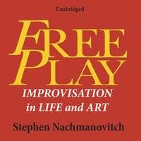 Free Play: Improvisation in Life and Art - Stephen Nachmanovitch