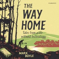 The Way Home: Tales from a Life without Technology - Mark Boyle