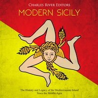 Modern Sicily: The History and Legacy of the Mediterranean Island Since the Middle Ages - Charles River Editors