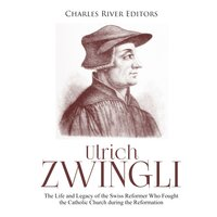 Ulrich Zwingli: The Life and Legacy of the Swiss Reformer Who Fought the Catholic Church during the Reformation - Charles River Editors