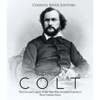 Samuel Colt: The Life and Legacy of the Man Who Invented America's Most Famous Guns - Charles River Editors