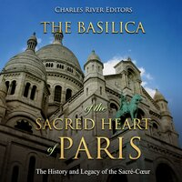 The Basilica of the Sacred Heart of Paris: The History and Legacy of the Sacré-Cœur - Charles River Editors