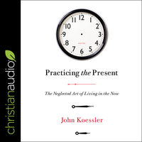 Practicing the Present: The Neglected Art of Living in the Now - John Koessler