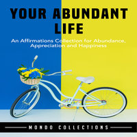 Your Abundant Life: An Affirmations Collection for Abundance, Appreciation and Happiness - Mondo Collections